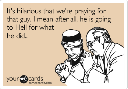 It's hilarious that we're praying for that guy. I mean after all, he is going to Hell for what he did...