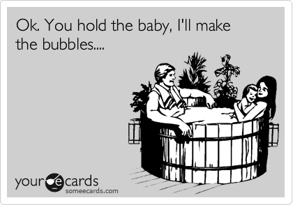 Ok. You hold the baby, I'll make the bubbles....
