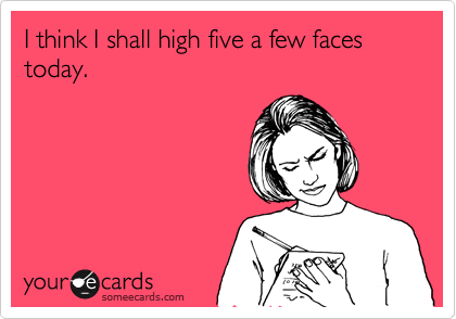 I think I shall high five a few faces today.