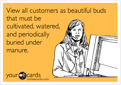 View all customers as beautiful buds that must be cultivated, watered, and periodically buried under manure.