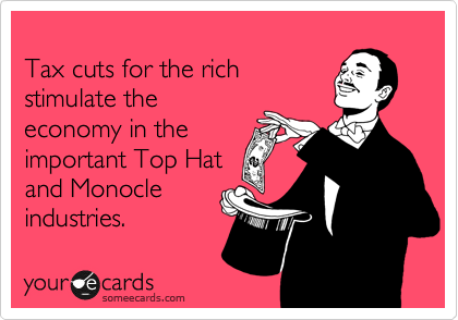 Tax cuts for the rich stimulate the  economy in the  important Top Hat and Monocle  industries.