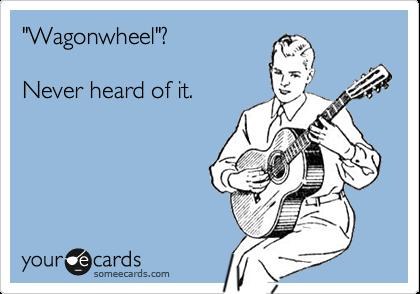 """Wagonwheel""?  Never heard of it."