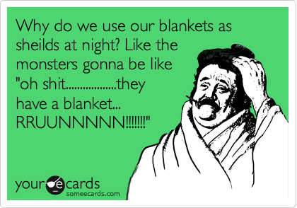 """Why do we use our blankets as sheilds at night? Like the    monsters gonna be like """"oh shit..................they have a blanket...            RRUUNNNNN!!!!!!!"""""""
