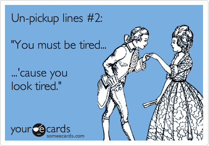 "Un-pickup lines %232:  ""You must be tired...  ...'cause you  look tired."""