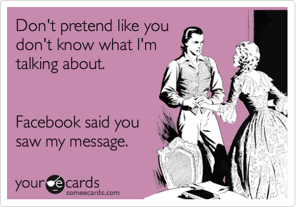 Don't pretend like you don't know what I'm talking about.    Facebook said you saw my message.
