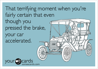 That terrifying moment when you're fairly certain that even though you pressed the brake, your car accelerated.