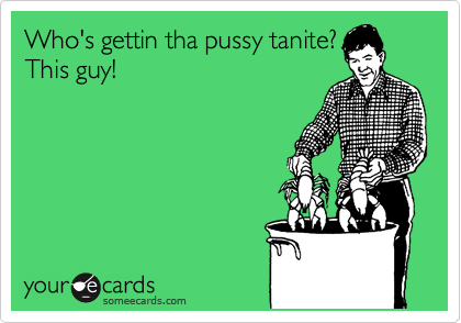 Who's gettin tha pussy tanite? This guy!
