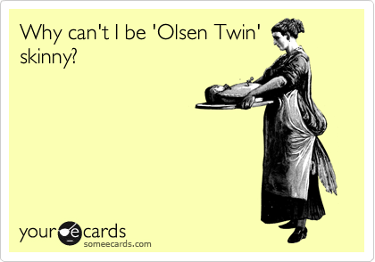 Why can't I be 'Olsen Twin' skinny?