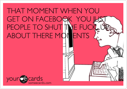 THAT MOMENT WHEN YOU GET ON FACEBOOK  YOU JUST PEOPLE TO SHUT THE FUCK  UP ABOUT THERE MOMENTS