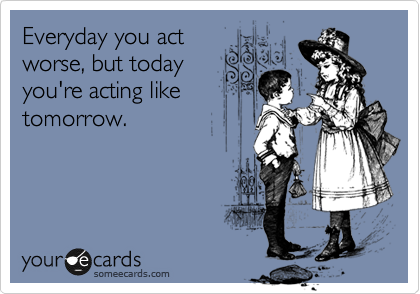 Everyday you act worse, but today you're acting like tomorrow.
