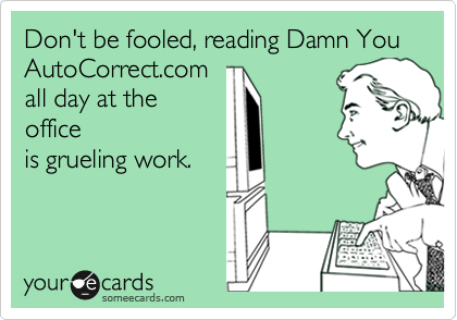 Don't be fooled, reading Damn You AutoCorrect.com all day at the office is grueling work.