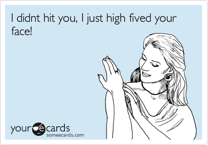 I didnt hit you, I just high fived your face!