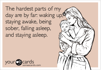 The hardest parts of my day are by far: waking up, staying awake, being sober, falling asleep, and staying asleep.