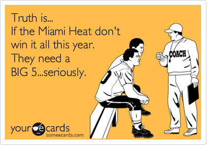 Truth is...  If the Miami Heat don't win it all this year. They need a   BIG 5...seriously.