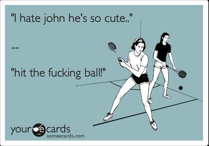 """I hate john he's so cute..""  ....  ""hit the fucking ball!"""