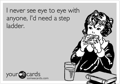 I never see eye to eye with anyone, I'd need a step ladder.