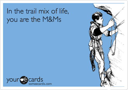 In the trail mix of life, you are the M&Ms