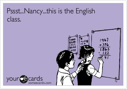 Pssst...Nancy...this is the English class.