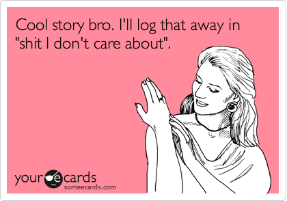 "Cool story bro. I'll log that away in ""shit I don't care about""."