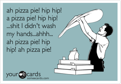 ah pizza pie! hip hip! a pizza pie! hip hip! ...shit I didn't wash my hands...ahhh... ah pizza pie! hip hip! ah pizza pie!