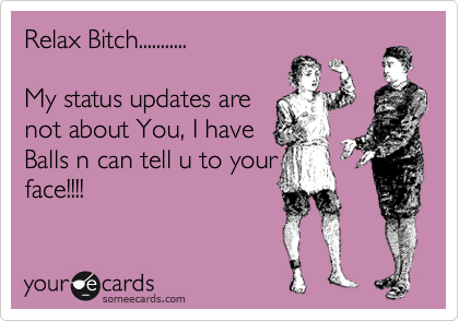 Relax Bitch...........   My status updates are  not about You, I have  Balls n can tell u to your face!!!!