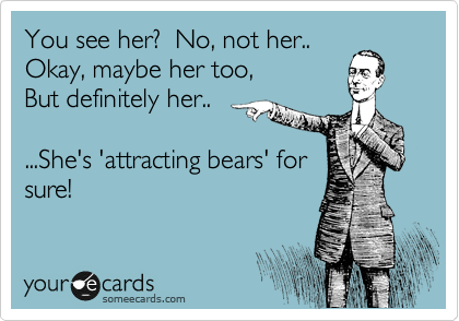 You see her?  No, not her.. Okay, maybe her too,  But definitely her..  ...She's 'attracting bears' for  sure!