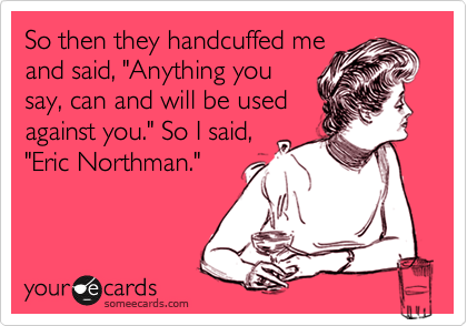 "So then they handcuffed me and said, ""Anything you say, can and will be used against you."" So I said, ""Eric Northman."""