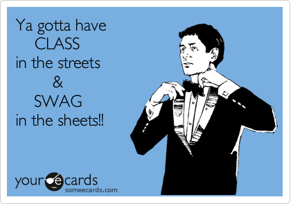 Ya gotta have     CLASS  in the streets         &     SWAG in the sheets!!