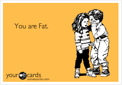 You are Fat.