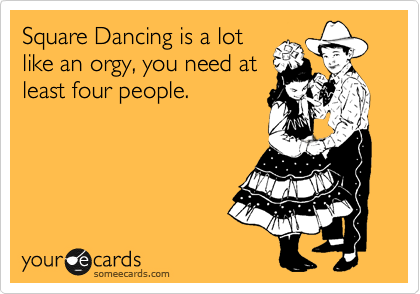 Square Dancing is a lot like an orgy, you need at least four people.