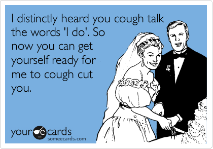 I distinctly heard you cough talk the words 'I do'. So now you can get yourself ready for me to cough cut you.