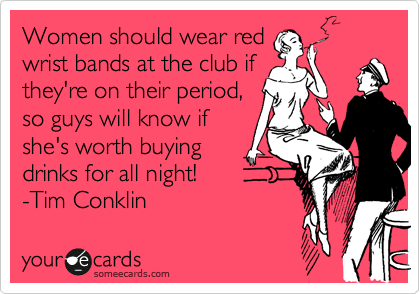 Women should wear red wrist bands at the club if they're on their period, so guys will know if she's worth buying drinks for all night! -Tim Conklin