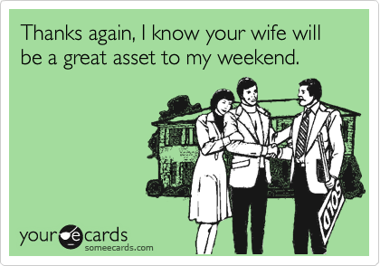 Thanks again, I know your wife will be a great asset to my weekend.