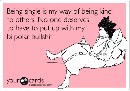 Being single is my way of being kind to others. No one deserves  to have to put up with my  bi polar bullshit.