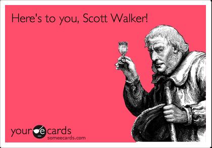 Here's to you, Scott Walker!