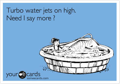 Turbo water jets on high. Need I say more ?