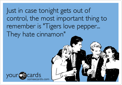 "Just in case tonight gets out of control, the most important thing to remember is ""Tigers love pepper... They hate cinnamon"""