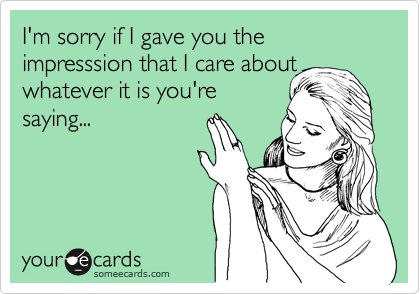 I'm sorry if I gave you the impresssion that I care about whatever it is you're saying...
