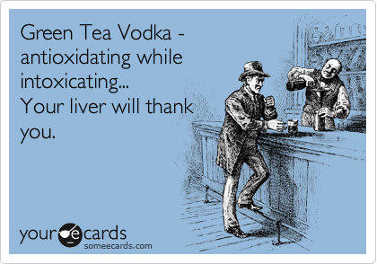 Green Tea Vodka - antioxidating while intoxicating...  Your liver will thank you.