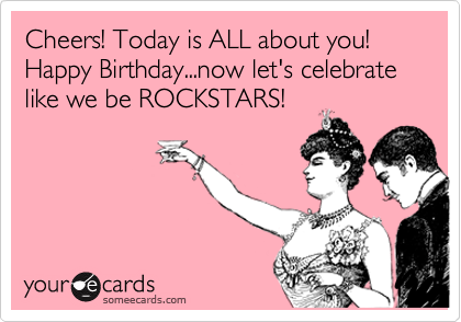 Cheers! Today is ALL about you! Happy Birthday...now let's celebrate like we be ROCKSTARS!