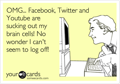 OMG... Facebook, Twitter and Youtube are sucking out my brain cells! No wonder I can't seem to log off!