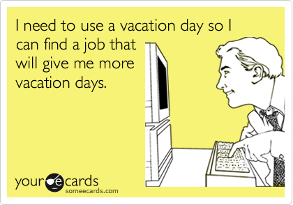 I need to use a vacation day so I can find a job that  will give me more vacation days.