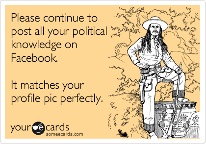 Please continue to  post all your political knowledge on Facebook.  It matches your  profile pic perfectly.