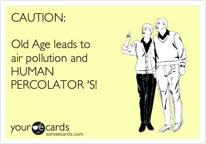 CAUTION:      Old Age leads to  air pollution and  HUMAN PERCOLATOR 'S!