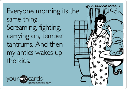 Everyone morning its the  same thing.  Screaming, fighting,  carrying on, temper  tantrums. And then  my antics wakes up  the kids.