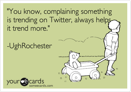 """""""You know, complaining something is trending on Twitter, always helps it trend more.""""  -UghRochester"""