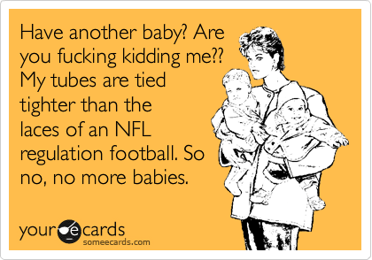 Have another baby? Are you fucking kidding me?? My tubes are tied tighter than the laces of an NFL regulation football. So no, no more babies.