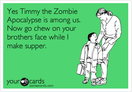 Yes Timmy the Zombie Apocalypse is among us. Now go chew on your brothers face while I make supper.