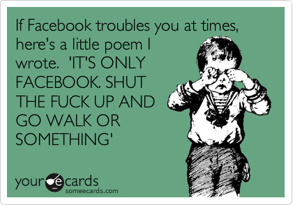If Facebook troubles you at times, here's a little poem I wrote.  'IT'S ONLY FACEBOOK. SHUT THE FUCK UP AND GO WALK OR SOMETHING'