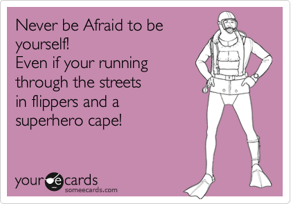 Never be Afraid to be yourself! Even if your running through the streets  in flippers and a superhero cape!